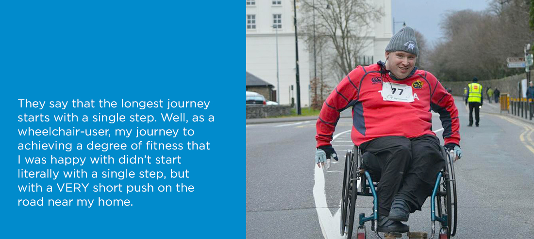 They say that the longest journey starts with a single step. Well, as a wheelchair-user, my journey to achieving a degree of fitness that I was happy with didn't start literally with a single step, but a VERY short push on the road near my home.