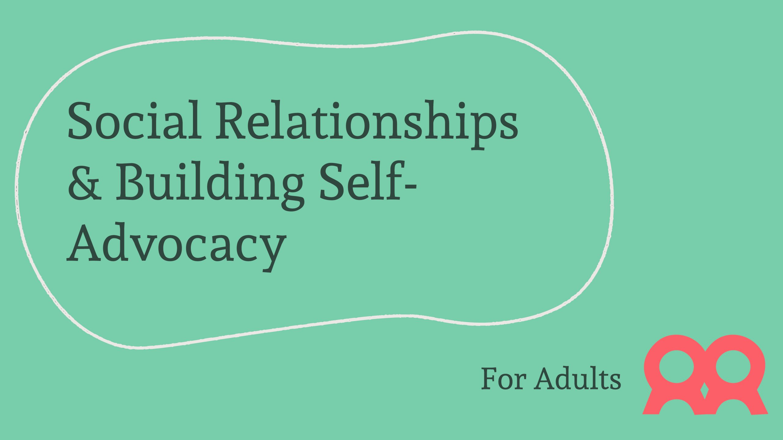 """Light Green Background with Dark Green Text Saying """"Social Relationships and Building Self-Advocacy"""